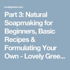 Part 3: Natural Soapmaking for Beginners, Basic Recipes & Formulating Your Own - Lovely Greens