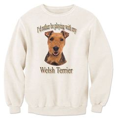 I'd Rather Be Playing With My Welsh Terrier Sweatshirt
