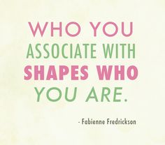 Who you associate with shapes who you are...