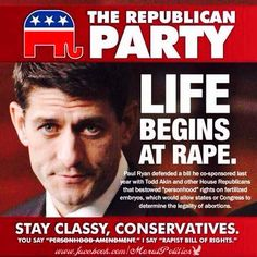 "The Republican Party | LIFE Begins at Rape. Paul Ryan defended a bill he co-sponsored last year with Todd Akin and other House Republicans that bestowed ""personhood"" rights on fertilized embryos, which would allow states or Congress to determine the legality of abortions."