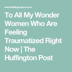 To All My Wonder Women Who Are Feeling Traumatized Right Now | The Huffington Post