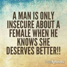 A man is only insecure about a female when he knows she deserves better. This does not apply to my realationship, my husband is no where near insecure, but thought I'd pin it for someone else to see. True Quotes, Great Quotes, Quotes To Live By, Funny Quotes, Inspirational Quotes, Awesome Quotes, Real Man Quotes, Strong Quotes, Quotable Quotes