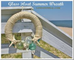 Glass Float Summer Wreath - Straw wreath. sisal rope, Glass Floats (purchased or make your own glass floats), Straight pins & hot glue, Sea shells, starfish, sea glass, beach grass. Wrap your wreath and secure with straight pins along the backside, then decorate using starfish, shells, sea glass, and glass floats.