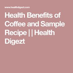 Health Benefits of Coffee and Sample Recipe | | Health Digezt