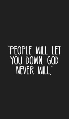 """""""People will let you down, God never will.""""  Thank you Creator"""