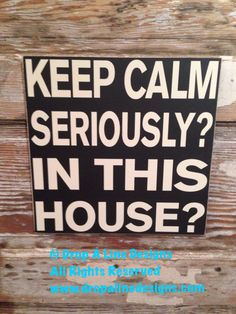 Keep Calm Seriously?  In This House?  12x12  Sign  12x12 by NotTooShabbyChicHome on Etsy
