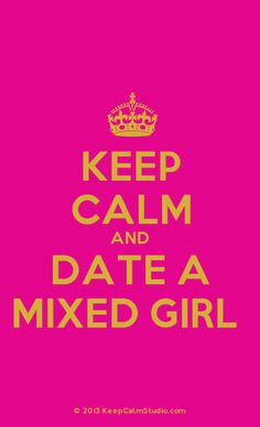Hehehe!  Never know, ya might like it!  Keep calm and date a mixed girl