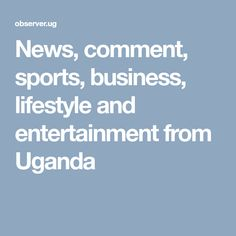 News, comment, sports, business, lifestyle and entertainment from Uganda