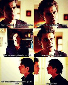 Stefan: You weren't there the day Elena looked me in the eye and told me she absolutely never wanted this. Damon: Then you shouldn't have let her die! Stefan: I never meant for her to die! Damon: And now the world has one more quarterback. Bravo brother.