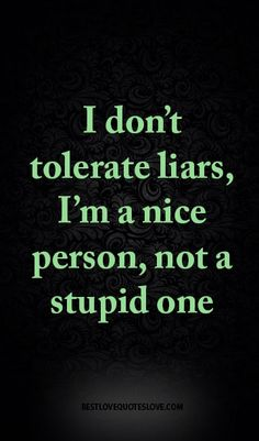 I don't tolerate liars, I'm a nice person, not a stupid one