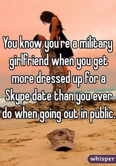 """You know you're a military girlfriend when you get more dressed up for a Skype date than you ever do when going out in public. """