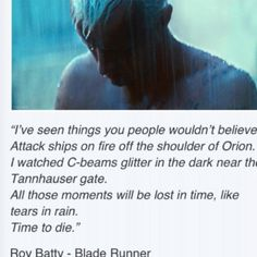 Blade Runner-Considering Rutger Hauer wrote this sentence in his tea break, passed it to Ridley Scott who changed the script to fit it in makes it even more amazing