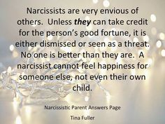 Narcissists are very envious of others. Unless they can take credit for the person's good fortune, it is either dismissed or seen as a threat. No one is better than they are. A narcissist cannot feel happiness for someone else, not even their own child.