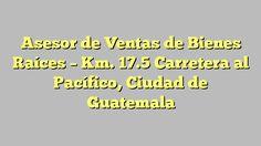 Asesor de Ventas de Bienes Raíces - Km. 17.5 Carretera al Pacífico, Ciudad de Guatemala