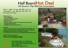 Half Board HOT DEAL  15% discount ; Php 1000 free Consumption   Book 2 nights and get Php 1000 worth of consumables in the Boutique, Spa, Tours and Excursions and Diving.*   Valid Until June 30, 2014  * Terms and Conditions Apply   For Bookings and Inquiries, please call our Sales and Reservations Department at +6332 401 33 03 to 05 or call +63 917 727 4931. You may also send an email to salesreservations@badianwellness.com or badianisla@aol.com.