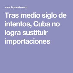 Tras medio siglo de intentos, Cuba no logra sustituir importaciones