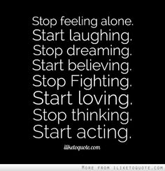 Stop feeling alone. Start laughing. Stop dreaming. Start believing. Stop Fighting. Start loving. Stop thinking. Start acting. #life #quotes #lifequotes