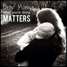 "Dear Mom, what you're doing matters // ""Motherhood is tough. It will test you to your very core. You will see sides of yourself you didn't know existed. Sometimes that's good. Sometimes it's not. You will be challenged in ways you didn't know possible and in ways you will never fully understand. But don't give up."""