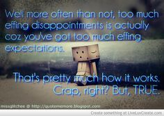 LIFE CRAP CODE 101  Well, more often than not, too much effing disappointments is actually coz you've got too much effing expectations. That's pretty much how it works.  Crap, right? But, TRUE.  missglitchee @ http://quotememore.blogspot.com