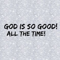 God is so good! All the time!