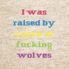 Don't mess with me, I was raised by wolves