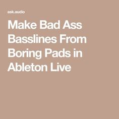 Make Bad Ass Basslines From Boring Pads in Ableton Live