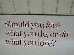 Mmmm Should you-Love what you do? or, Do what you love?