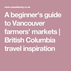 A beginner's guide to Vancouver farmers' markets   British Columbia travel inspiration