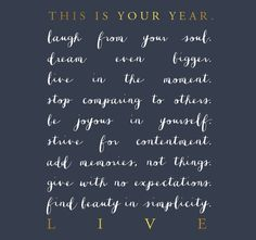 This is your year.  Laugh from your soul.  Dream even bigger.  Live in the moment.  Stop comparing to other.  Be joyous in yourself.  Strive for contentment.  Add memories, not things.  Give with no expectations.  Find beauty in simplicity.  LIVE.