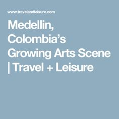 Medellin, Colombia's Growing Arts Scene | Travel + Leisure