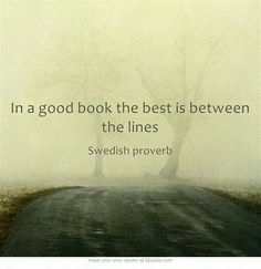 In a good book the best is between the lines. Swedish proverb. (Hmm, kind of like people.)
