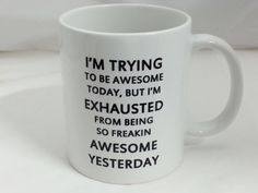 I'm trying to be awesome today but I'm exhausted from being so freaking awesome yesterday
