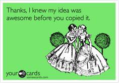 Thanks, I knew my idea was awesome before you copied it. So true!