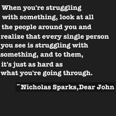 When you're struggling with something...  ~ Dear John