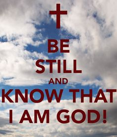 BE STILL AND KNOW THAT I AM GOD! #Psalm 46:10