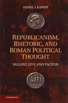 Republicanism, rhetoric, and Roman political thought : Sallust, Livy, and Tacitus / Daniel J. Kapust. Cambridge University Press, 2011