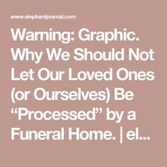 """Warning: Graphic. Why We Should Not Let Our Loved Ones (or Ourselves) Be """"Processed"""" by a Funeral Home. 