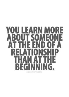 QUOTES FOR SINGLES  You learn more about someone at the end of a relationship than at the beginning.