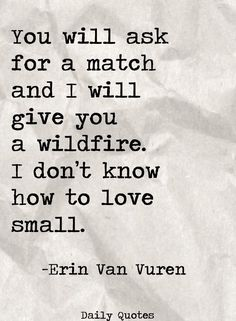 You Will Ask for a Match and I Will Give You a Wildfire I Don't Know How to Love Small Erin Van Vuren Daily Quotes Daily Quotes, Great Quotes, Quotes To Live By, Inspirational Quotes, Going Home Quotes, One Day Quotes, Small Quotes, Motivational Phrases, Wise Quotes