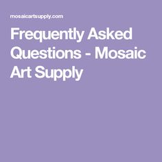 Frequently Asked Questions - Mosaic Art Supply