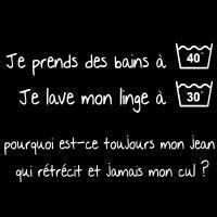 I take a bath at 40 degrees I wash my clothes at 30 degrees  Why is it that my jeans always shrink but never my bottom!