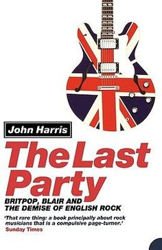 John Harris / The last party, Britpop, Blair and the demise of English rock