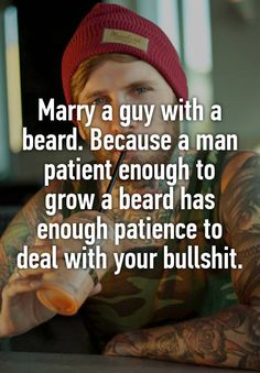 """""""Marry a guy with a beard. Because a man patient enough to grow a beard has enough patience to deal with your bullshit."""""""