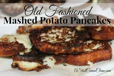 Thanksgiving Leftovers - Use this for the mashed potaotes - Old Fashioned Mashed Potato Pancakes