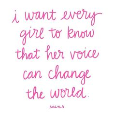I want every girl to know that her voice can change the world -Malala                                                                                                                                                                                 More