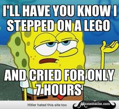 Tough Spongebob: i'll have you know i stepped on a lego...
