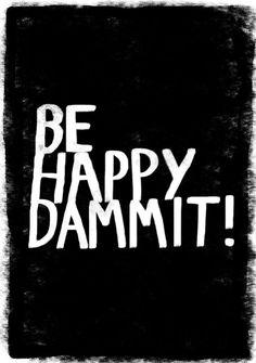 Be happy dammit