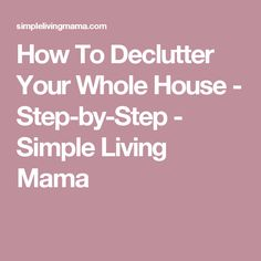How To Declutter Your Whole House - Step-by-Step - Simple Living Mama