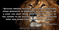 Success breeds success, just like a lion goes from Strength to Strength. If you want to be a lion, you must train with lions. Likewise, if you aspire to be successful, you must associate with and learn from successful people.. Image created on www.friendship-quotes.co.uk