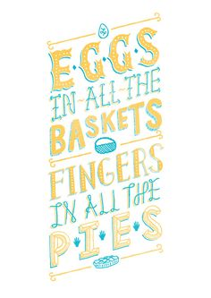 Eggs in all baskets, Fingers in all the pies. Print by Spencer Harrison, $20